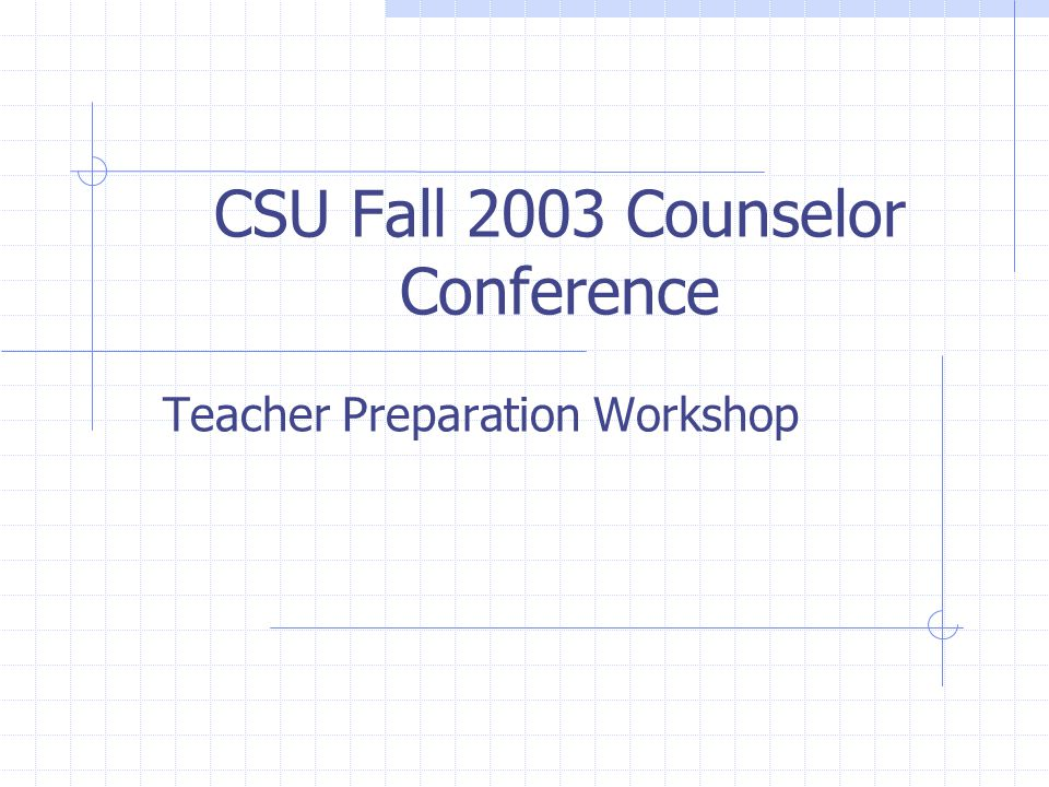 CSU Fall 2003 Counselor Conference Teacher Preparation Workshop