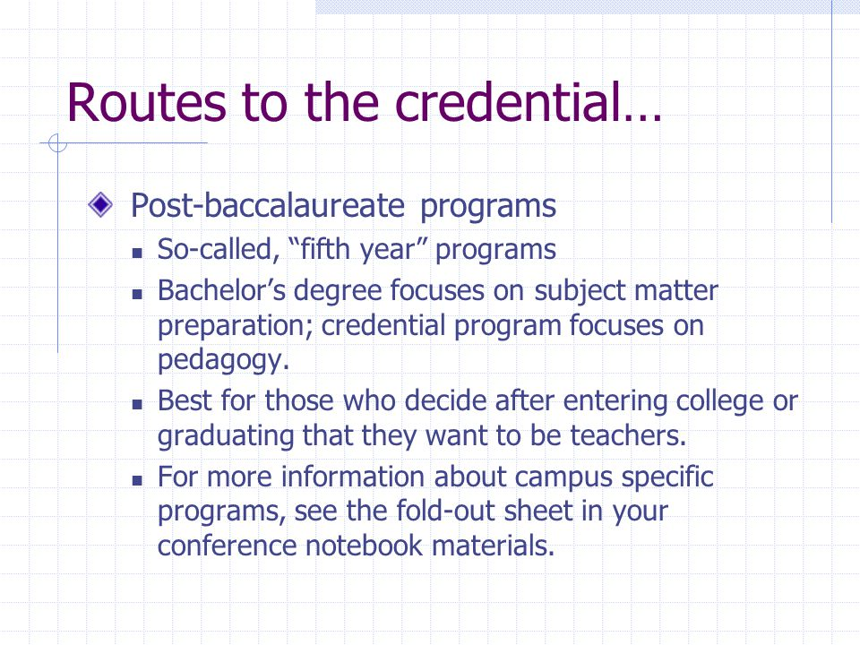 Routes to the credential… Post-baccalaureate programs So-called, fifth year programs Bachelor's degree focuses on subject matter preparation; credential program focuses on pedagogy.