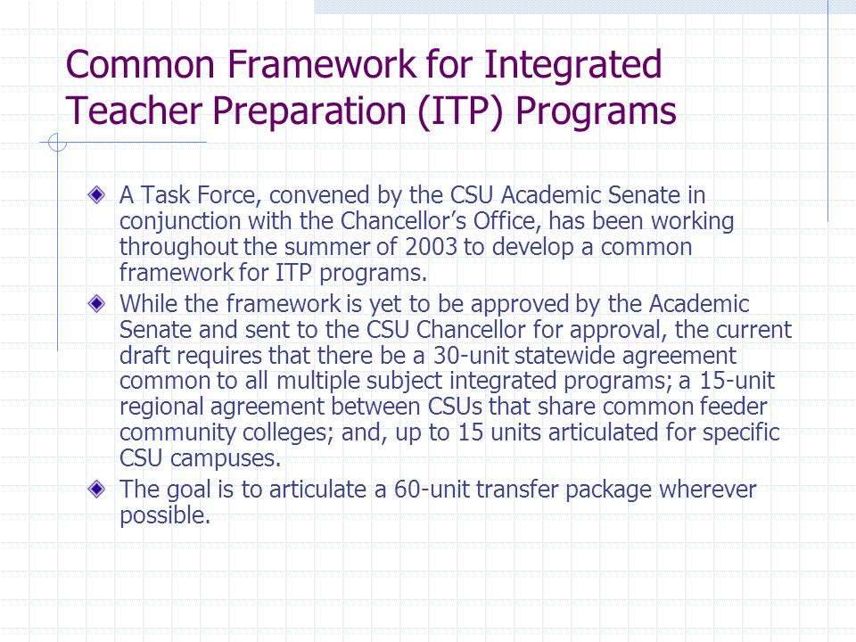 Common Framework for Integrated Teacher Preparation (ITP) Programs A Task Force, convened by the CSU Academic Senate in conjunction with the Chancellor's Office, has been working throughout the summer of 2003 to develop a common framework for ITP programs.