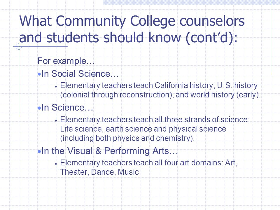 What Community College counselors and students should know (cont'd): For example…  In Social Science…  Elementary teachers teach California history, U.S.
