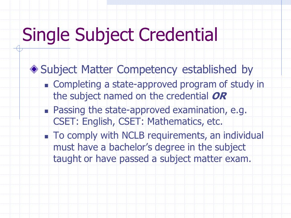 Single Subject Credential Subject Matter Competency established by Completing a state-approved program of study in the subject named on the credential OR Passing the state-approved examination, e.g.
