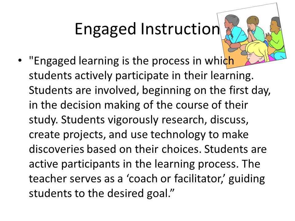 Engaged Instruction Engaged learning is the process in which students actively participate in their learning.