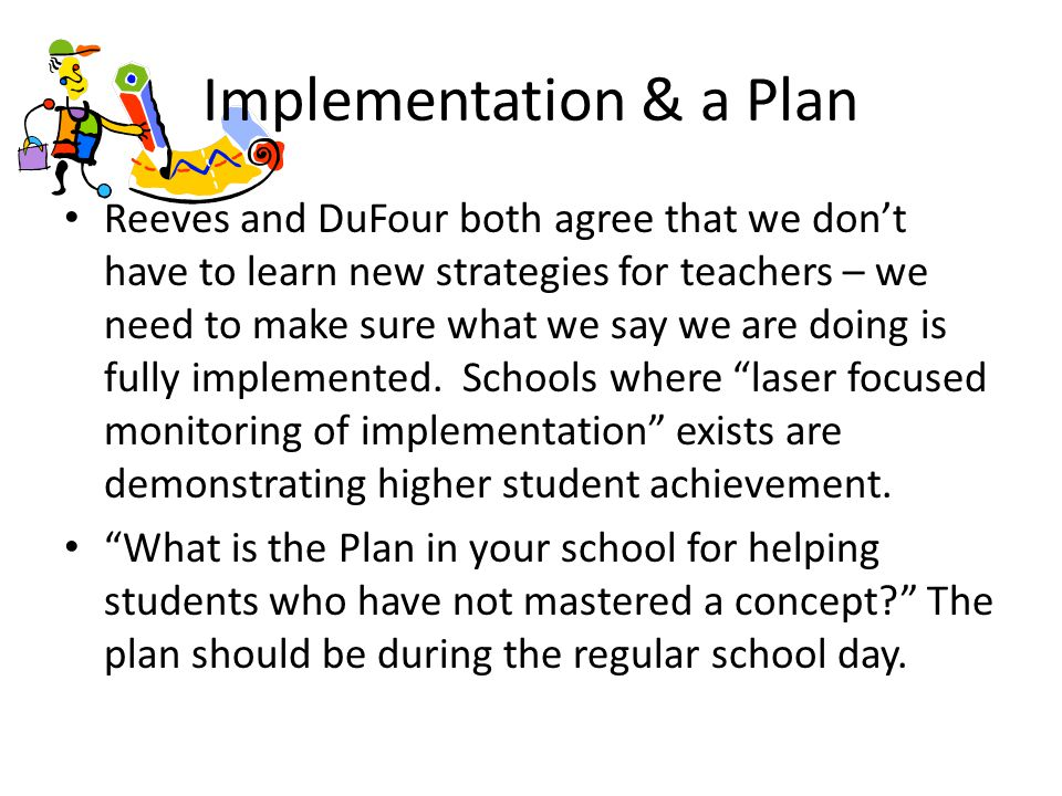 Implementation & a Plan Reeves and DuFour both agree that we don't have to learn new strategies for teachers – we need to make sure what we say we are doing is fully implemented.