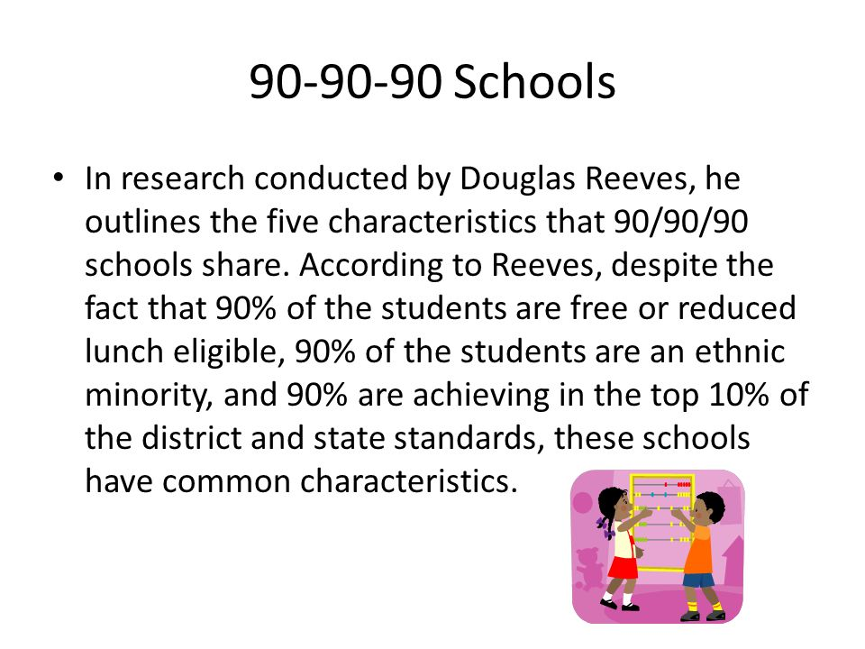 90-90-90 Schools In research conducted by Douglas Reeves, he outlines the five characteristics that 90/90/90 schools share.