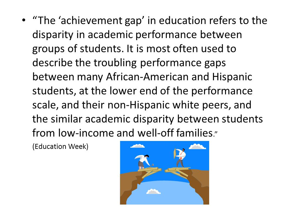 The 'achievement gap' in education refers to the disparity in academic performance between groups of students.