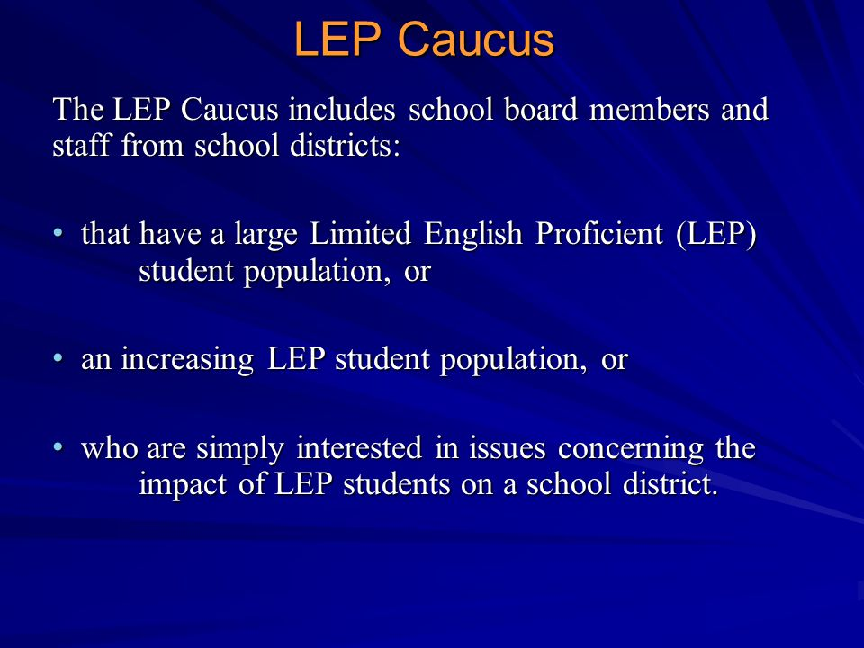 The LEP Caucus includes school board members and staff from school districts: that have a large Limited English Proficient (LEP) student population, or that have a large Limited English Proficient (LEP) student population, or an increasing LEP student population, or an increasing LEP student population, or who are simply interested in issues concerning the impact of LEP students on a school district.