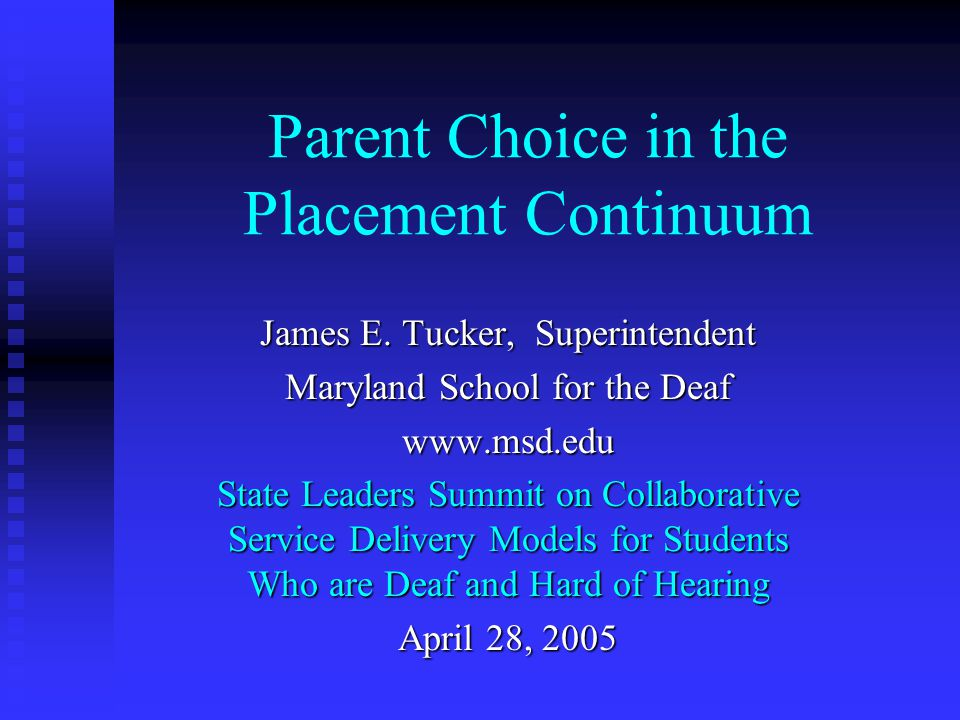 Parent Choice in the Placement Continuum James E. Tucker, Superintendent Maryland School for the Deaf www.msd.edu State Leaders Summit on Collaborativ