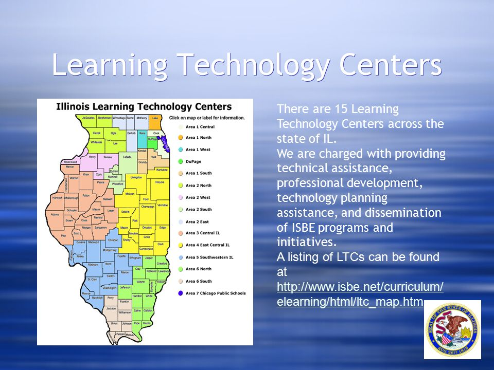 Learning Technology Centers There are 15 Learning Technology Centers across the state of IL. We are charged with providing technical assistance, profe