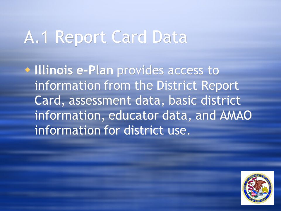 A.1 Report Card Data  Illinois e-Plan provides access to information from the District Report Card, assessment data, basic district information, educ