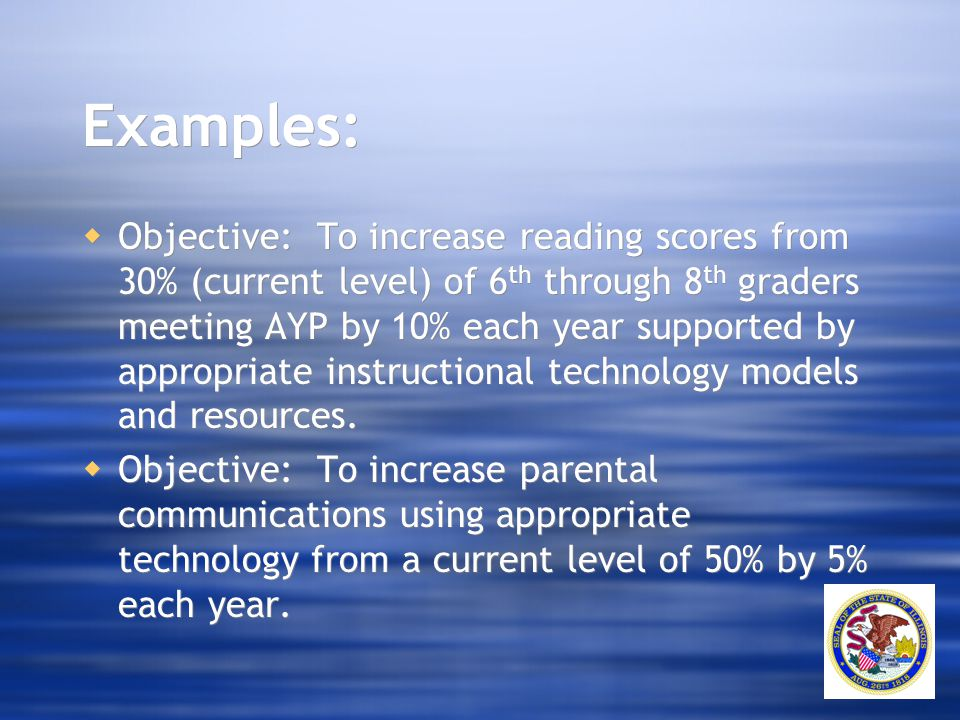 Examples:  Objective: To increase reading scores from 30% (current level) of 6 th through 8 th graders meeting AYP by 10% each year supported by appr