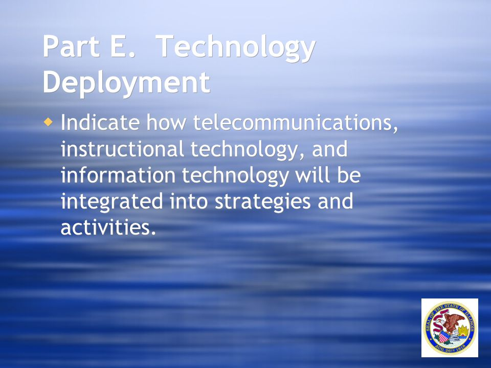 Part E. Technology Deployment  Indicate how telecommunications, instructional technology, and information technology will be integrated into strategi