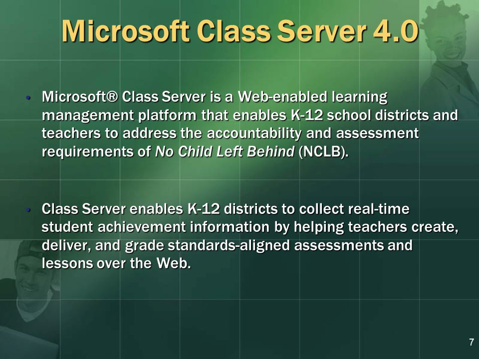 7 Microsoft Class Server 4.0 Microsoft® Class Server is a Web-enabled learning management platform that enables K-12 school districts and teachers to address the accountability and assessment requirements of No Child Left Behind (NCLB).