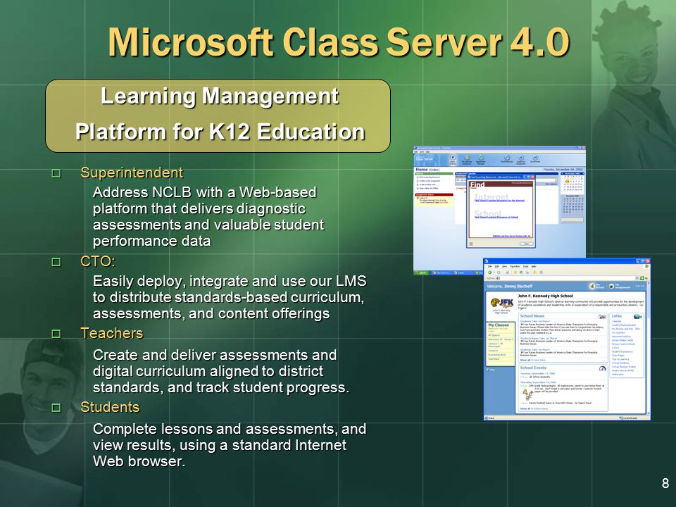 8 Learning Management Platform for K12 Education Microsoft Class Server 4.0  Superintendent Address NCLB with a Web-based platform that delivers diagnostic assessments and valuable student performance data  CTO: Easily deploy, integrate and use our LMS to distribute standards-based curriculum, assessments, and content offerings  Teachers Create and deliver assessments and digital curriculum aligned to district standards, and track student progress.
