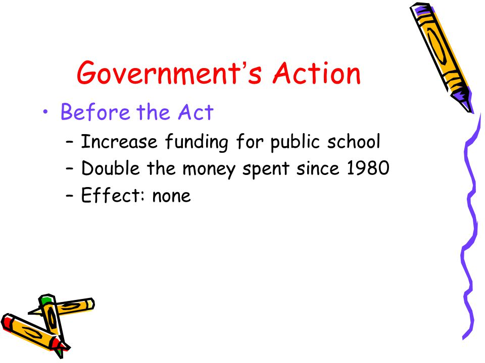 Government ' s Action 2001 –No Child Left Behind Act To improve public education system 4 pillars –Demanding higher test scores –More discretion in spending federal dollar –Focus on scientifically proven education methods –Giving parents stronger voices