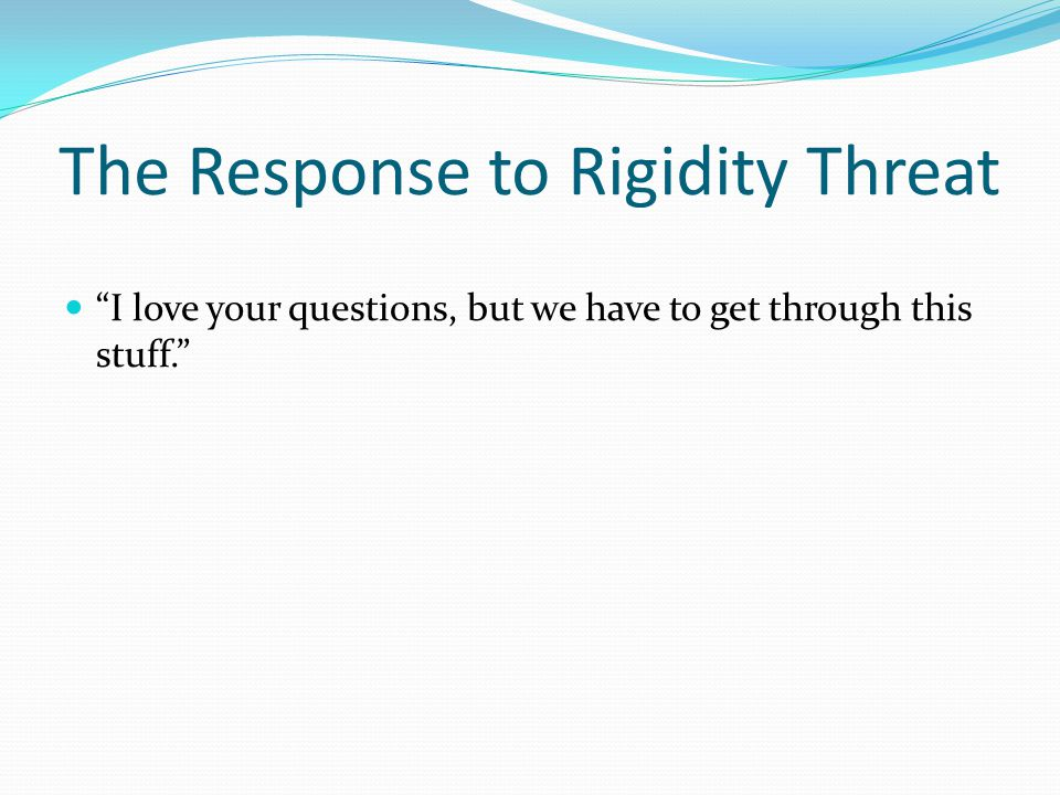 """The Response to Rigidity Threat """"I love your questions, but we have to get through this stuff."""""""