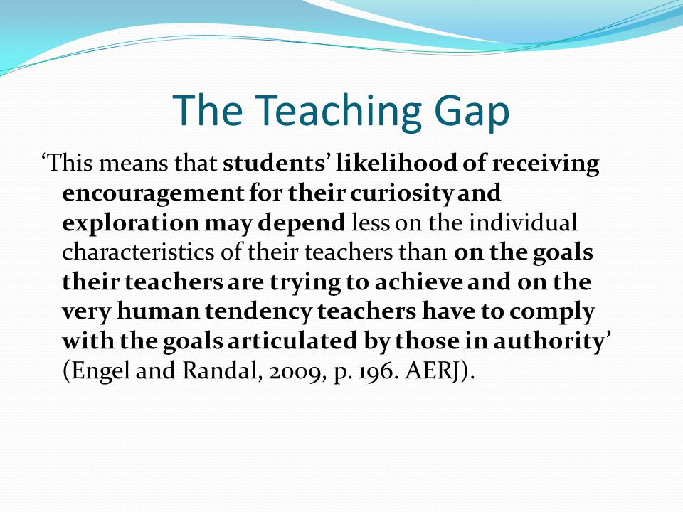 The Teaching Gap 'This means that students' likelihood of receiving encouragement for their curiosity and exploration may depend less on the individual characteristics of their teachers than on the goals their teachers are trying to achieve and on the very human tendency teachers have to comply with the goals articulated by those in authority' (Engel and Randal, 2009, p.
