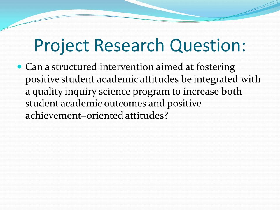 Project Research Question: Can a structured intervention aimed at fostering positive student academic attitudes be integrated with a quality inquiry science program to increase both student academic outcomes and positive achievement–oriented attitudes