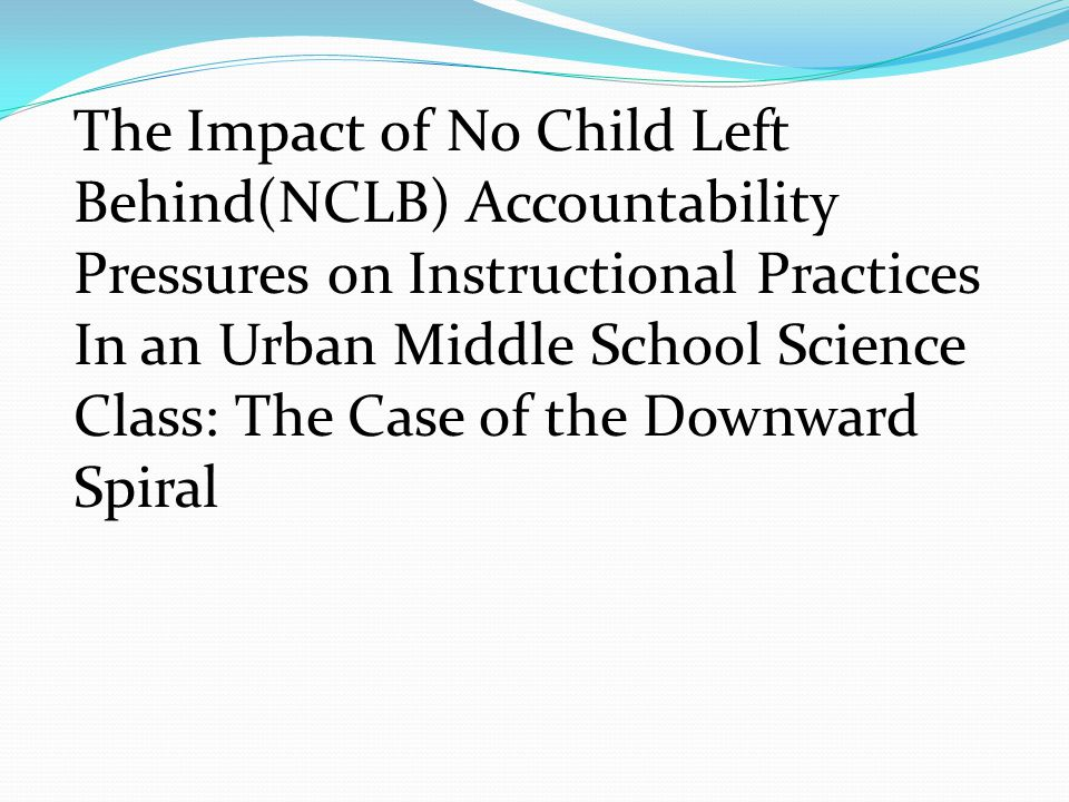 The Impact of No Child Left Behind(NCLB) Accountability Pressures on Instructional Practices In an Urban Middle School Science Class: The Case of the Downward Spiral