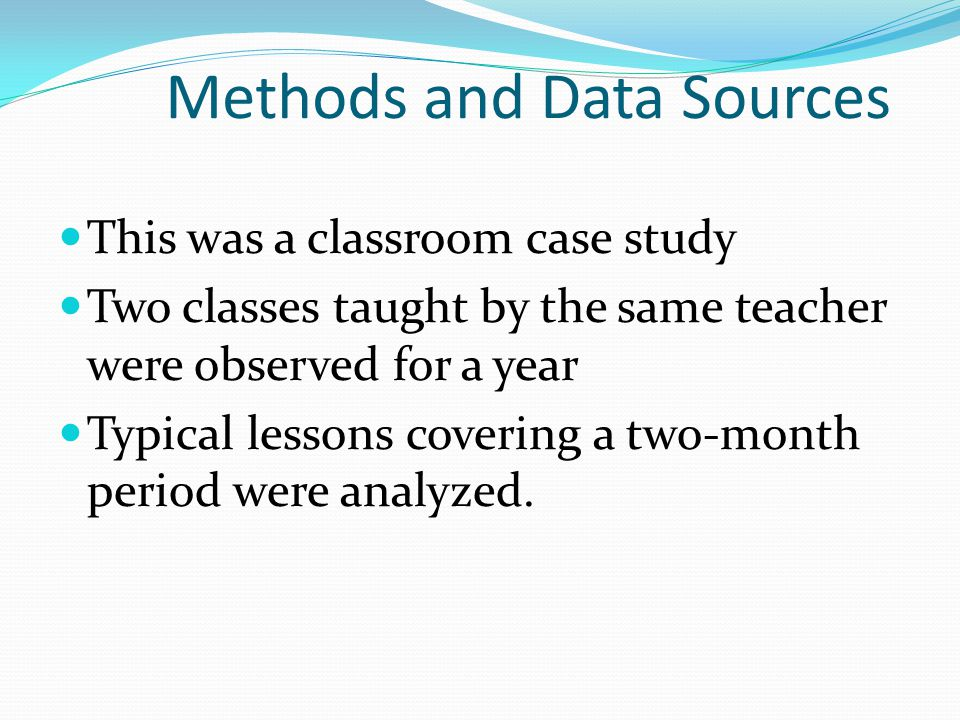 Methods and Data Sources This was a classroom case study Two classes taught by the same teacher were observed for a year Typical lessons covering a tw