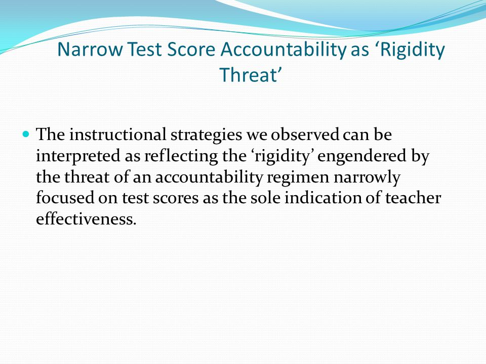 Narrow Test Score Accountability as 'Rigidity Threat' The instructional strategies we observed can be interpreted as reflecting the 'rigidity' engendered by the threat of an accountability regimen narrowly focused on test scores as the sole indication of teacher effectiveness.