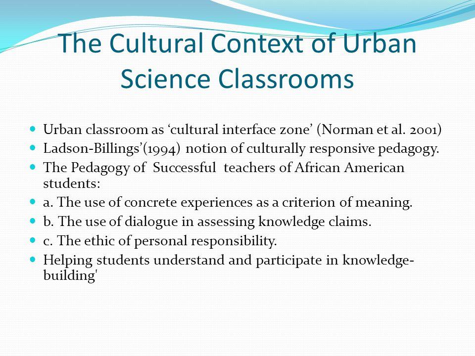 The Cultural Context of Urban Science Classrooms Urban classroom as 'cultural interface zone' (Norman et al.