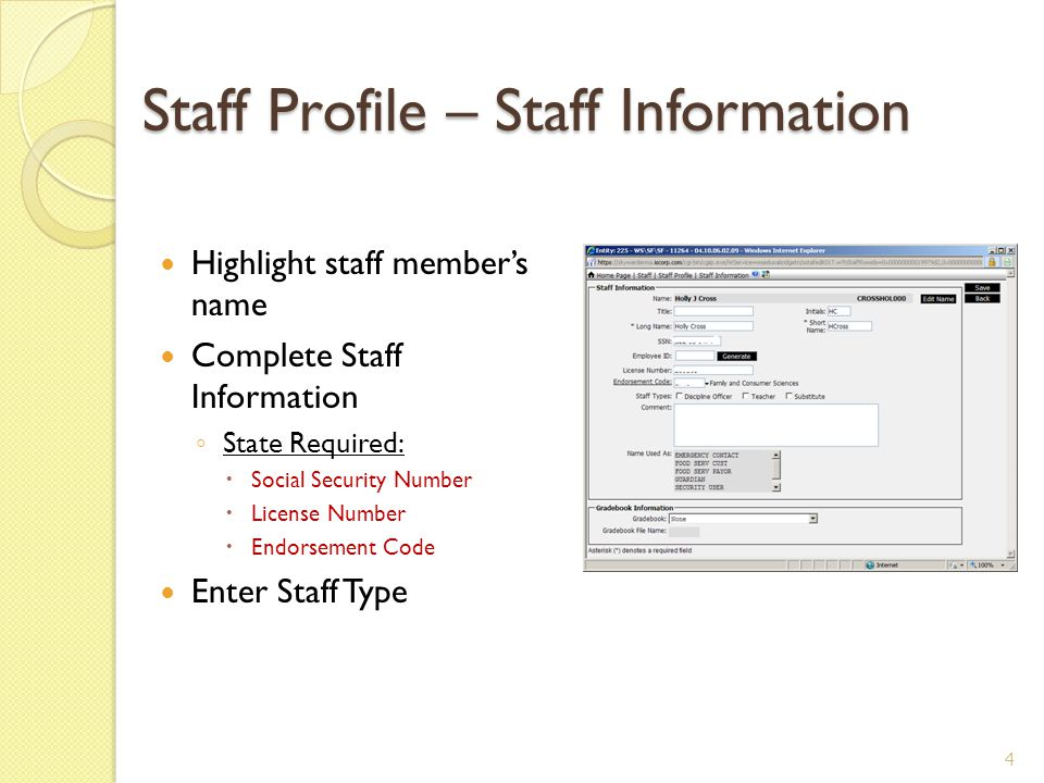 Staff Profile – Staff Information Highlight staff member's name Complete Staff Information ◦ State Required:  Social Security Number  License Number  Endorsement Code Enter Staff Type 4