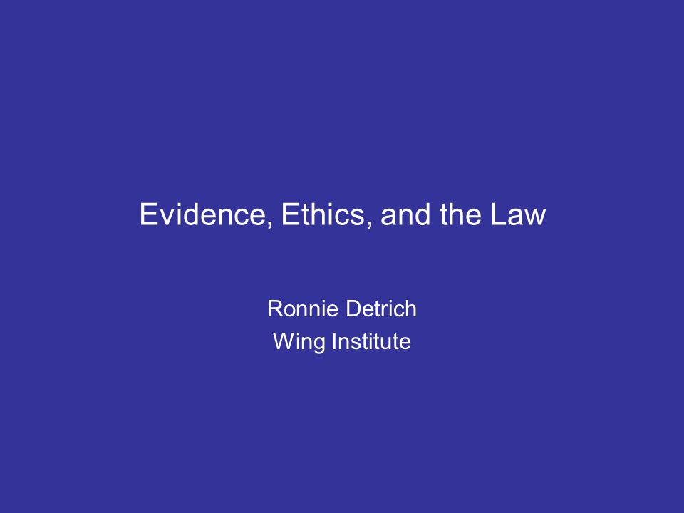 Evidence, Ethics, and the Law Ronnie Detrich Wing Institute