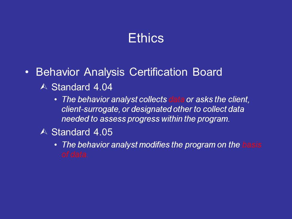 Ethics Behavior Analysis Certification Board  Standard 4.04 The behavior analyst collects data or asks the client, client-surrogate, or designated other to collect data needed to assess progress within the program.