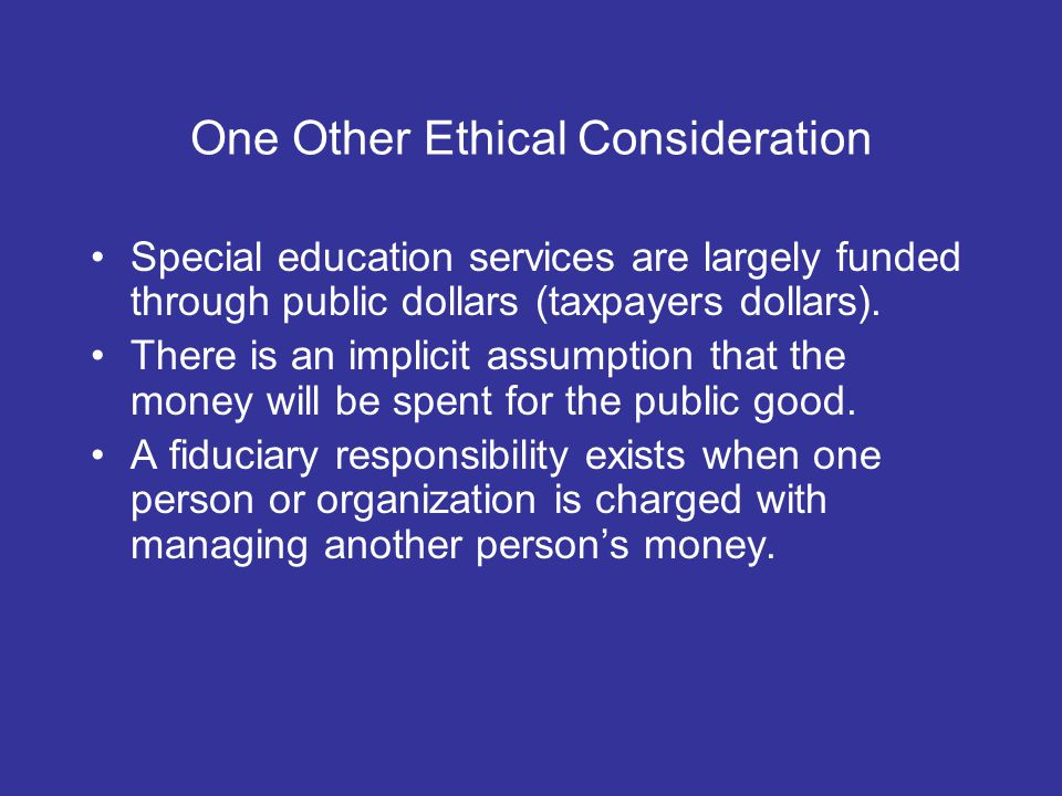 One Other Ethical Consideration Special education services are largely funded through public dollars (taxpayers dollars).