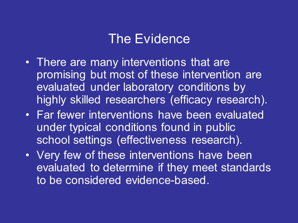 The Evidence There are many interventions that are promising but most of these intervention are evaluated under laboratory conditions by highly skilled researchers (efficacy research).