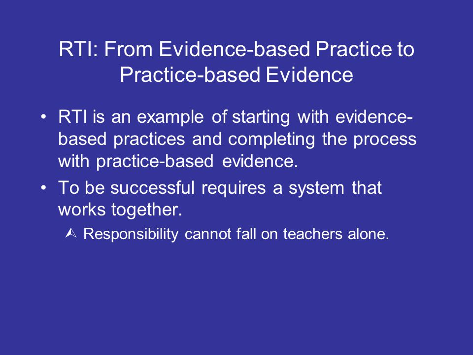 RTI: From Evidence-based Practice to Practice-based Evidence RTI is an example of starting with evidence- based practices and completing the process with practice-based evidence.