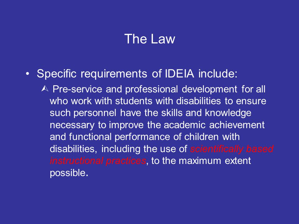 The Law Specific requirements of IDEIA include:  Pre-service and professional development for all who work with students with disabilities to ensure such personnel have the skills and knowledge necessary to improve the academic achievement and functional performance of children with disabilities, including the use of scientifically based instructional practices, to the maximum extent possible.