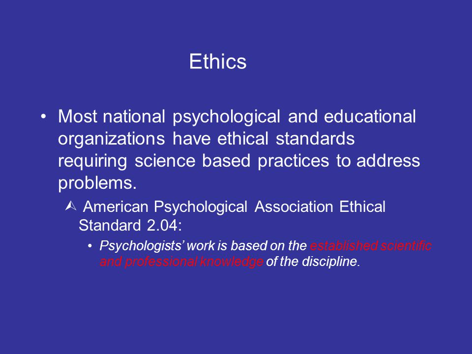 Ethics Most national psychological and educational organizations have ethical standards requiring science based practices to address problems.