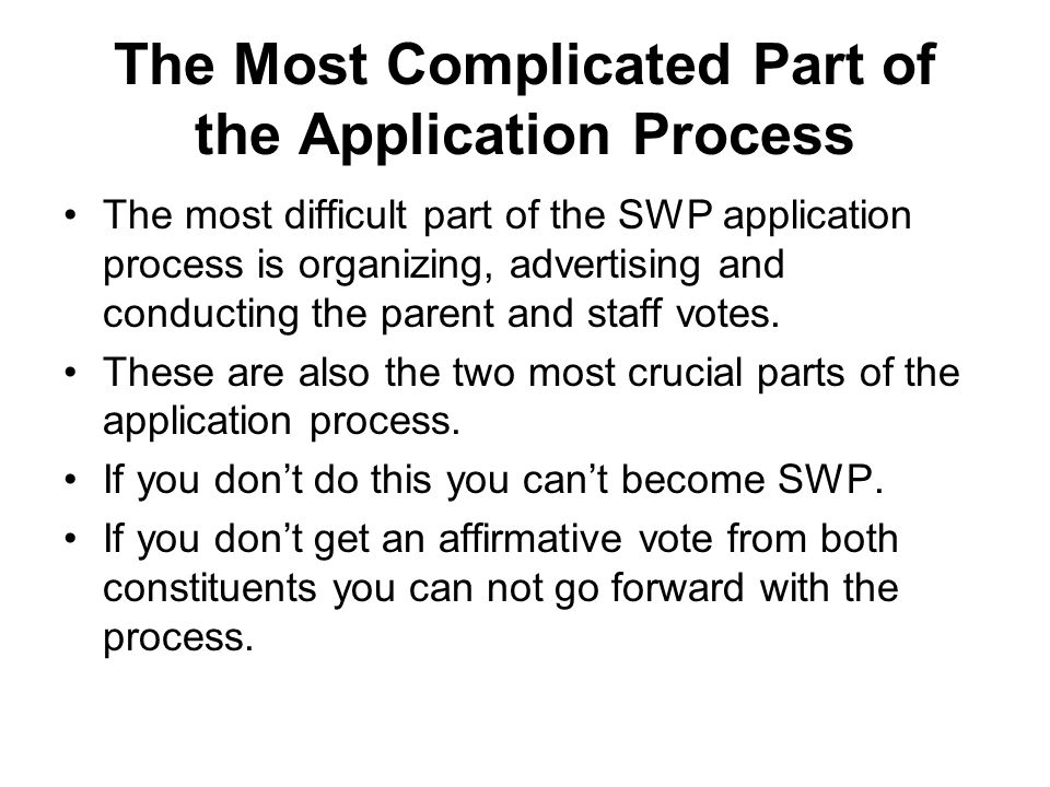 The Most Complicated Part of the Application Process The most difficult part of the SWP application process is organizing, advertising and conducting the parent and staff votes.