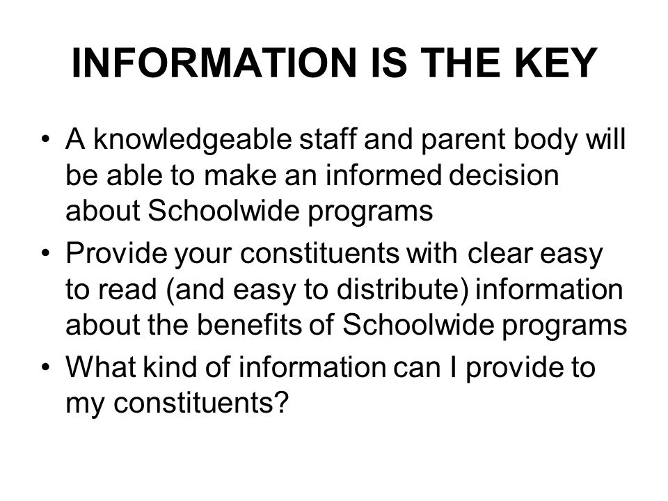 INFORMATION IS THE KEY A knowledgeable staff and parent body will be able to make an informed decision about Schoolwide programs Provide your constituents with clear easy to read (and easy to distribute) information about the benefits of Schoolwide programs What kind of information can I provide to my constituents?