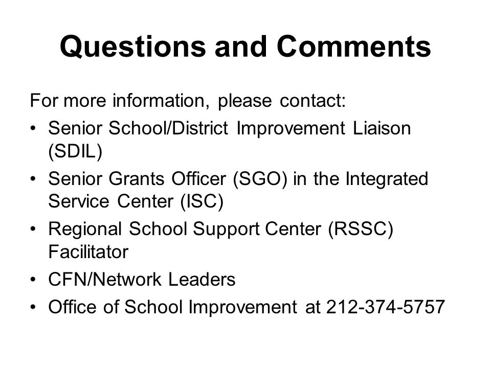 Questions and Comments For more information, please contact: Senior School/District Improvement Liaison (SDIL) Senior Grants Officer (SGO) in the Integrated Service Center (ISC) Regional School Support Center (RSSC) Facilitator CFN/Network Leaders Office of School Improvement at 212-374-5757