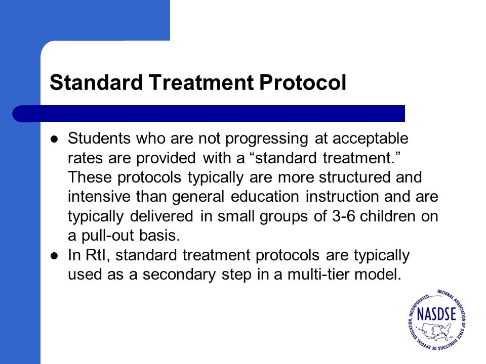 Standard Treatment Protocol Students who are not progressing at acceptable rates are provided with a standard treatment. These protocols typically are more structured and intensive than general education instruction and are typically delivered in small groups of 3-6 children on a pull-out basis.