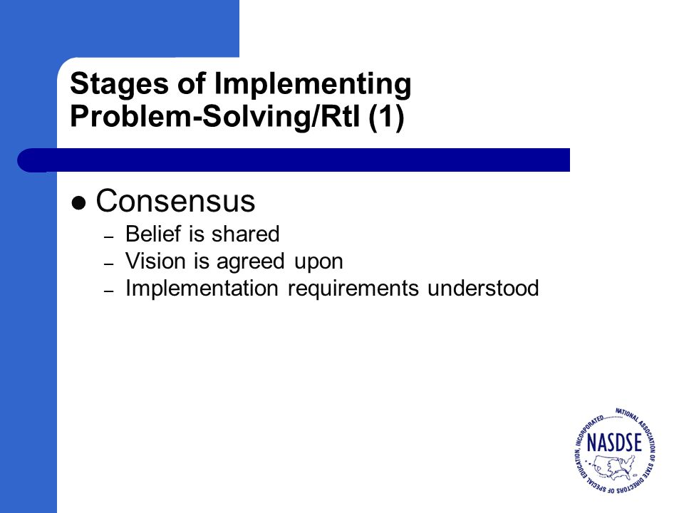 Stages of Implementing Problem-Solving/RtI (1) Consensus – Belief is shared – Vision is agreed upon – Implementation requirements understood