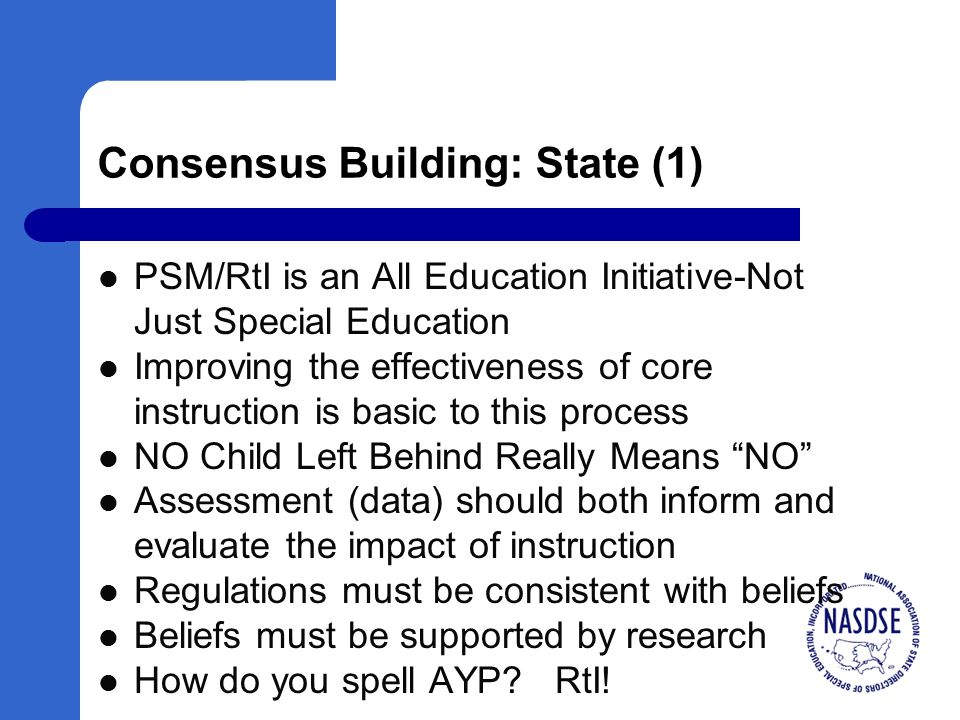 Consensus Building: State (1) PSM/RtI is an All Education Initiative-Not Just Special Education Improving the effectiveness of core instruction is basic to this process NO Child Left Behind Really Means NO Assessment (data) should both inform and evaluate the impact of instruction Regulations must be consistent with beliefs Beliefs must be supported by research How do you spell AYP.