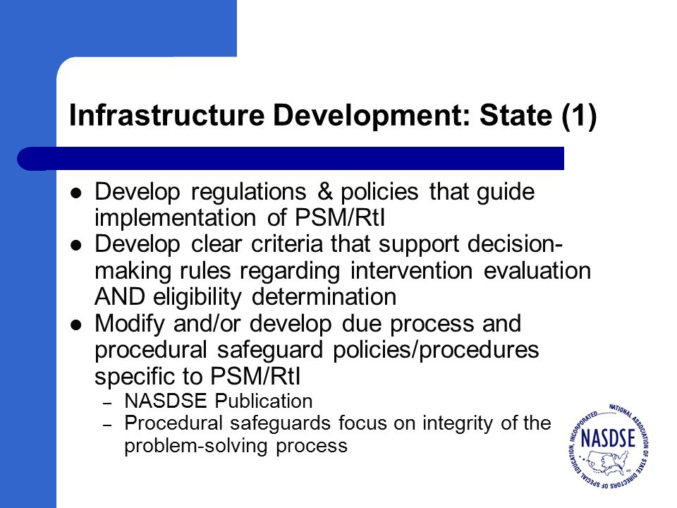 Infrastructure Development: State (1) Develop regulations & policies that guide implementation of PSM/RtI Develop clear criteria that support decision- making rules regarding intervention evaluation AND eligibility determination Modify and/or develop due process and procedural safeguard policies/procedures specific to PSM/RtI – NASDSE Publication – Procedural safeguards focus on integrity of the problem-solving process