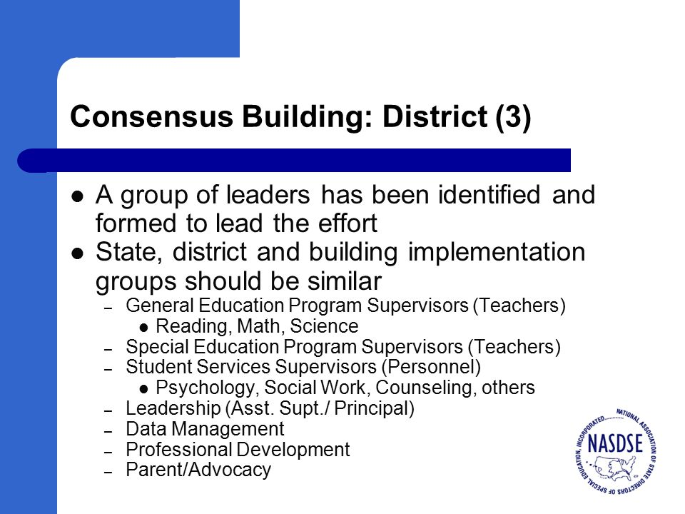 Consensus Building: District (3) A group of leaders has been identified and formed to lead the effort State, district and building implementation groups should be similar – General Education Program Supervisors (Teachers) Reading, Math, Science – Special Education Program Supervisors (Teachers) – Student Services Supervisors (Personnel) Psychology, Social Work, Counseling, others – Leadership (Asst.