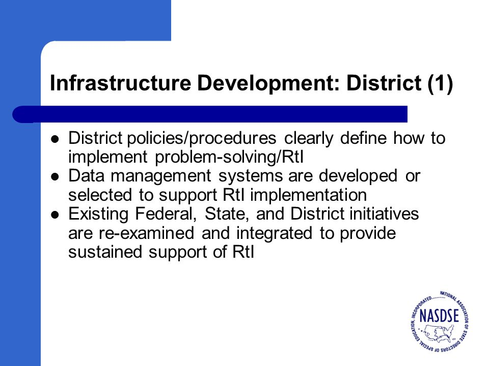 Infrastructure Development: District (1) District policies/procedures clearly define how to implement problem-solving/RtI Data management systems are developed or selected to support RtI implementation Existing Federal, State, and District initiatives are re-examined and integrated to provide sustained support of RtI