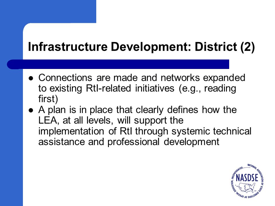 Infrastructure Development: District (2) Connections are made and networks expanded to existing RtI-related initiatives (e.g., reading first) A plan is in place that clearly defines how the LEA, at all levels, will support the implementation of RtI through systemic technical assistance and professional development