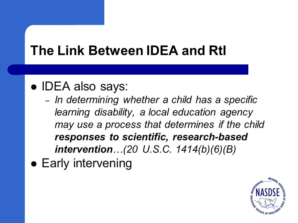 The Link Between IDEA and RtI IDEA also says: – In determining whether a child has a specific learning disability, a local education agency may use a process that determines if the child responses to scientific, research-based intervention…(20 U.S.C.