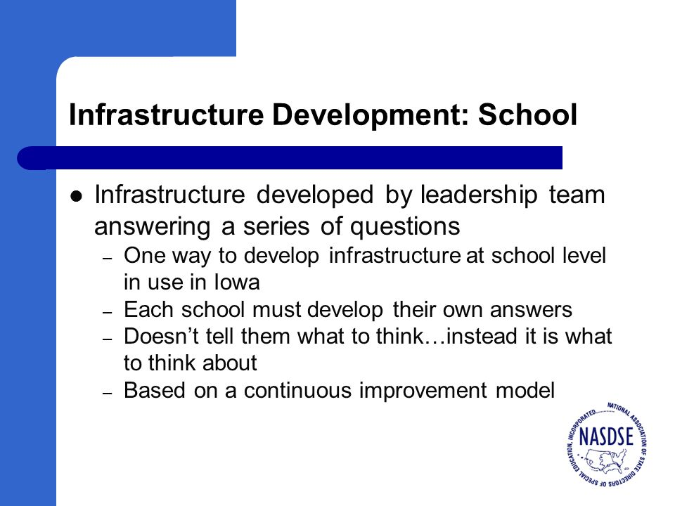 Infrastructure Development: School Infrastructure developed by leadership team answering a series of questions – One way to develop infrastructure at school level in use in Iowa – Each school must develop their own answers – Doesn't tell them what to think…instead it is what to think about – Based on a continuous improvement model
