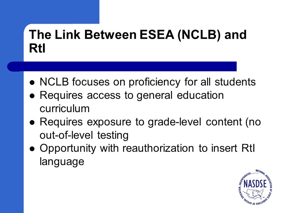 The Link Between ESEA (NCLB) and RtI NCLB focuses on proficiency for all students Requires access to general education curriculum Requires exposure to grade-level content (no out-of-level testing Opportunity with reauthorization to insert RtI language