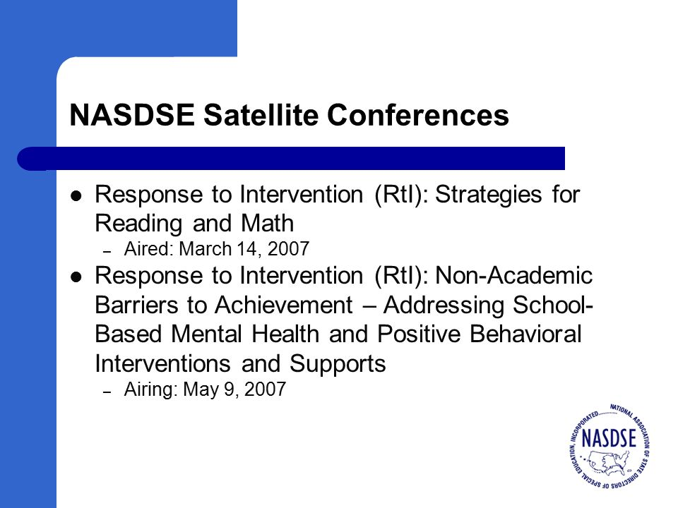 NASDSE Satellite Conferences Response to Intervention (RtI): Strategies for Reading and Math – Aired: March 14, 2007 Response to Intervention (RtI): Non-Academic Barriers to Achievement – Addressing School- Based Mental Health and Positive Behavioral Interventions and Supports – Airing: May 9, 2007