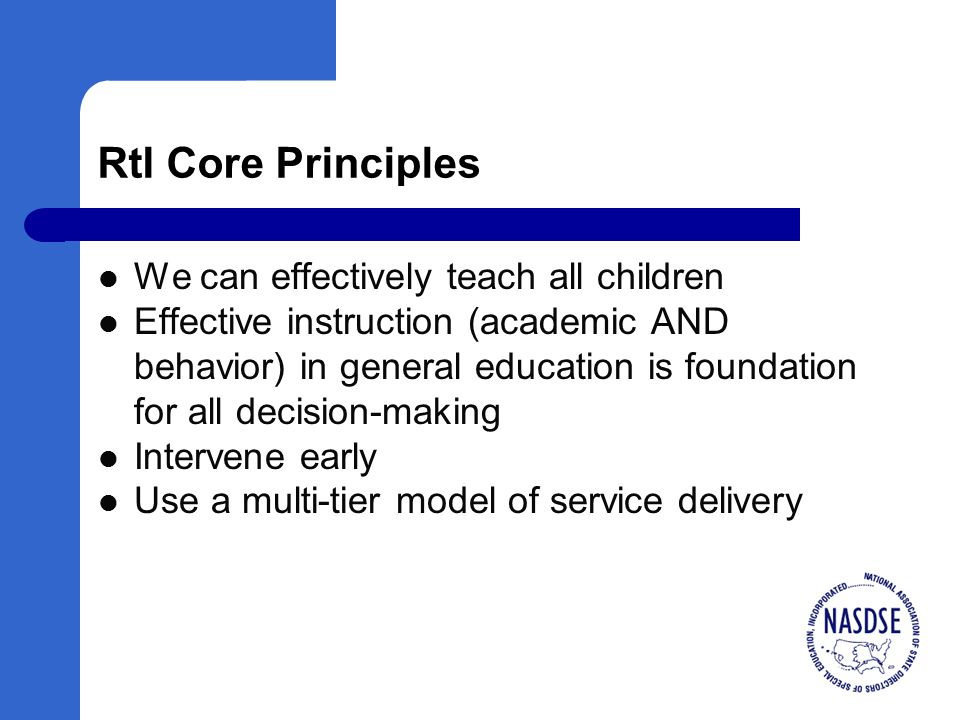 RtI Core Principles We can effectively teach all children Effective instruction (academic AND behavior) in general education is foundation for all decision-making Intervene early Use a multi-tier model of service delivery