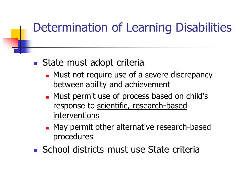 Determination of Learning Disabilities State must adopt criteria Must not require use of a severe discrepancy between ability and achievement Must permit use of process based on child's response to scientific, research-based interventions May permit other alternative research-based procedures School districts must use State criteria