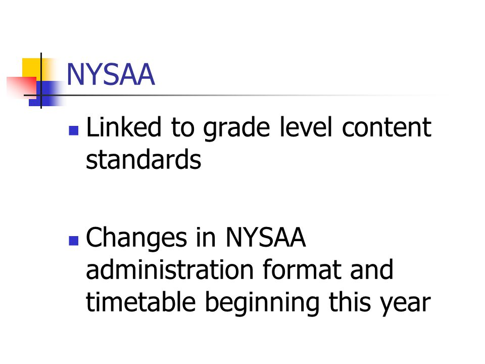 NYSAA Linked to grade level content standards Changes in NYSAA administration format and timetable beginning this year